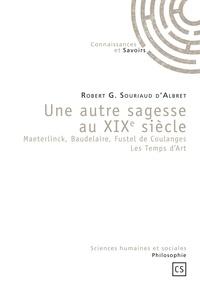Robert G Souriaud d'Albret - Une autre sagesse au XIXe siècle - Maeterlinck, Baudelaire, Fustel de Coulanges Les Temps d'Art.