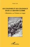Robert Galic - Les colonies et les coloniaux dans la Grande Guerre - L'Illustration, ou l'Histoire en images.