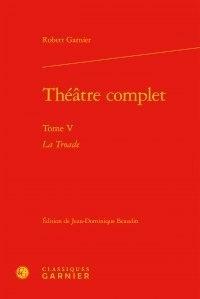 Robert Garnier - Théâtre complet - Tome V, La Troade.