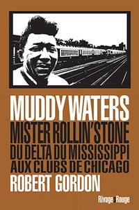 Robert Gordon - Muddy Waters - Mister rollin'stone : du delta du Mississipi aux clubs de Chicago.