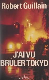 Robert Guillain - J'ai vu brûler Tokyo - Un témoin raconte la guerre vue du Japon.