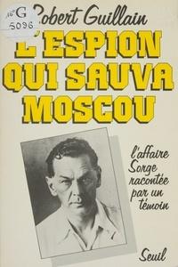 Robert Guillain - L'Espion qui sauva Moscou - L'affaire Sorge racontée par un témoin.