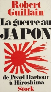 Robert Guillain - Le Japon en guerre - De Pearl Harbour à Hiroshima.