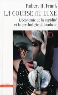 Robert H. Frank - La course au luxe - L'économie de la cupidité et la psychologie du bonheur.