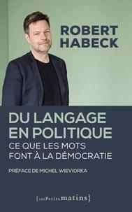 Robert Habeck - Du langage en politique - Ce que les mots font à la démocratie.