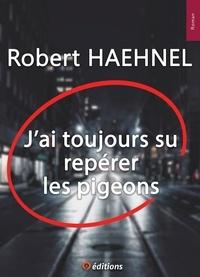Robert Haehnel - J'ai toujours su repérer les pigeons.