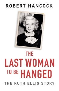 Robert Hancock - The Last Woman to be Hanged - The Ruth Ellis Story.