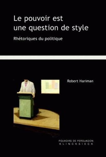 Robert Hariman - Le pouvoir est une question de style - Rhétoriques du politique.