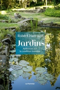 Robert Harrison - Jardins - Réflexions sur la condition humaine.