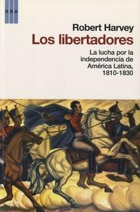 Robert Harvey - Los libertadores - La lucha por la independencia de America Latina , 1810-1830.
