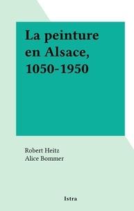 Robert Heitz et Alice Bommer - La peinture en Alsace, 1050-1950.