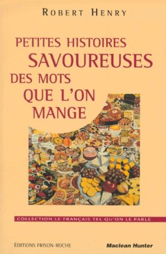 Robert Henry - PETITES HISTOIRES SAVOUREUSES DES MOTS QUE L'ON MANGE. - Suivi d'anecdotes truculentes sur quelques gros mangeurs, tantôt gastronomes, tantôt extravagants....