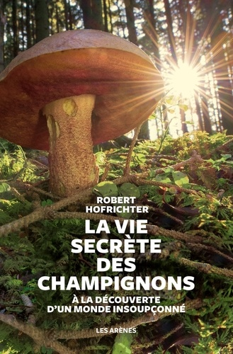 La vie secrète des champignons. A la découverte d'un monde insoupçonné