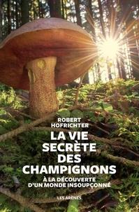 Robert Hofrichter - La vie secrète des champignons - A la découverte d'un monde insoupçonné.