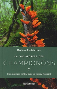 Robert Hofrichter - La vie secrète des champignons - Une incursion inédite dans un monde étonnant.