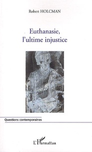 Robert Holcman - Euthanasie, l'ultime injustice.