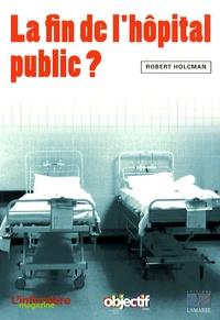 Robert Holcman - La fin de l'hôpital public ?.