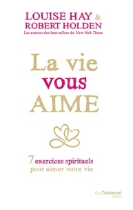 Robert Holden et Louise Hay - La vie vous aime - 7 exercices spirituels pour aimer votre vie.