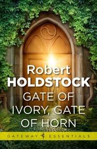 Robert Holdstock - Gate of Ivory, Gate of Horn.
