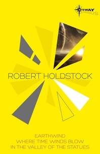 Robert Holdstock - Robert Holdstock SF Gateway Omnibus - Earthwind, Where Time Winds Blow, In the Valley of the Statues.
