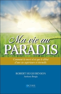 Robert Hugh Benson et Anthony Borgia - Ma vie au paradis - Comment la mort n'est que le début d'une vie supérieure et éternelle.
