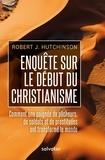 Robert Hutchinson - Enquête sur les débuts du christianisme - Comment une poignée de pêcheurs, de soldats et de prostituées ont transformé le monde.