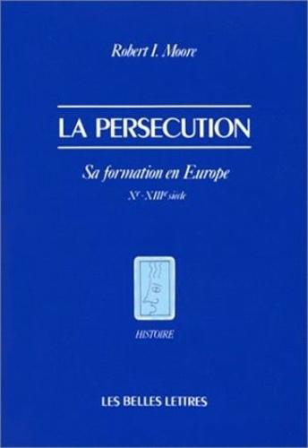 Robert Ian Moore - La persécution - Sa formation en Europe (Xe-XIIIe siècle).