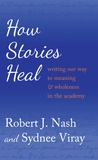 Robert j. Nash et Sydnee Viray - How Stories Heal - Writing our Way to Meaning and Wholeness in the Academy.