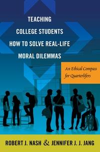 Robert j. Nash et Jennifer j.j. Jang - Teaching College Students How to Solve Real-Life Moral Dilemmas - An Ethical Compass for Quarterlifers.
