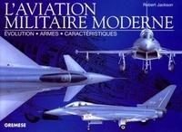 Robert Jackson - L'aviation militaire moderne - Evolution, armes, caractéristiques.