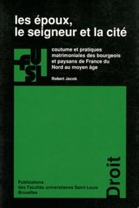 Robert Jacob - Les époux, le seigneur et la cité - Coutume et pratiques matrimoniales des bourgeois et paysans de France du Nord au moyen âge.