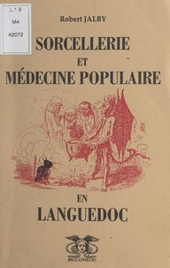 Robert Jalby - Sorcellerie, médecine populaire et pratiques médico-magiques en Languedoc.