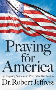 Robert Jeffress - Praying for America - 40 Inspiring Stories and Prayers for Our Nation.