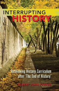Robert john Parkes - Interrupting History - Rethinking History Curriculum after 'The End of History'.