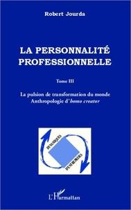 Robert Jourda - La personnalité professionnelle - Tome 3, La pulsion de transformation du monde - Anthropologie d'homo creator.