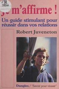 Robert Juveneton - Je m'affirme ! - Un guide stimulant pour réussir dans vos relations.