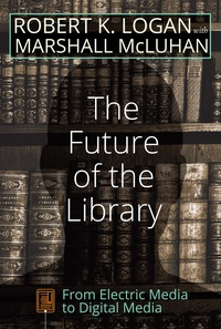 Robert k. Logan et Marshall McLuhan - The Future of the Library - From Electric Media to Digital Media.