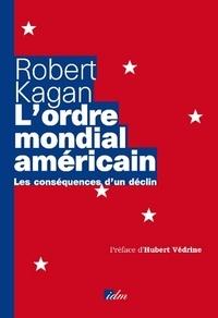 Robert Kagan - L'ordre mondial américain - Les conséquences d'un déclin.