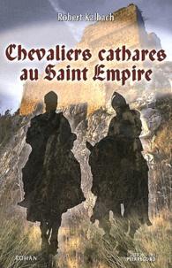 Robert Kalbach - Chevaliers cathares au Saint Empire.