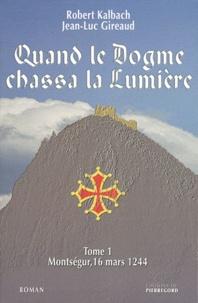 Robert Kalbach et Jean-Luc Gireaud - Quand le Dogme chassa la lumière Tome 1 : Montségur, 16 mars 1244.