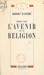 Robert Kanters - Essai sur l'avenir de la religion.