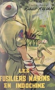 Robert Kilian - Les fusiliers marins en Indochine - La Brigade marine du corps expéditionnaire d'Extrême-Orient, septembre 1945-mars 1947.
