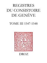 Robert Kingdon - Registres du consistoire de Genève au temps de Calvin - Tome 3 (1547-1548).