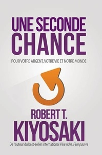 Robert Kiyosaki - Une seconde chance - Pour votre argent, pour votre vie et notre monde.