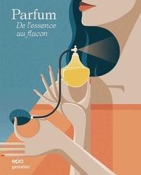 Robert Klanten et Carla Seipp - Parfum - De l'essence au flacon.