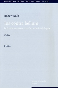 Robert Kolb - Ius contra bellum - Le droit international relatif au maintien de la paix.