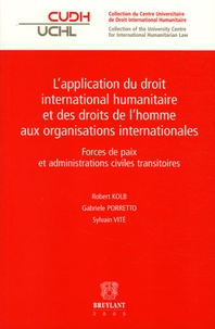 Robert Kolb et Gabriele Porretto - L'application du droit international humanitaire et des droits de l'homme aux organisations internationales - Forces de paix et administrations civiles transitoires.
