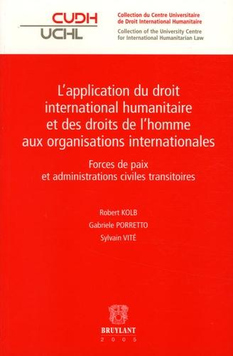 Robert Kolb et Gabriele Porretto - L'application du droit international humanitaire et des droits de l'homme aux organisations internationales - Forces de paix et administrations civiles transitoires.