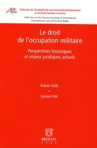Robert Kolb et Sylvain Vité - Le droit de l'occupation militaire - Perspectives historiques et enjeux juridiques actuels.