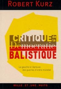 Robert Kurz - Critique de la démocratie balistique - La gauche à l'épreuve des guerres d'ordre mondial.